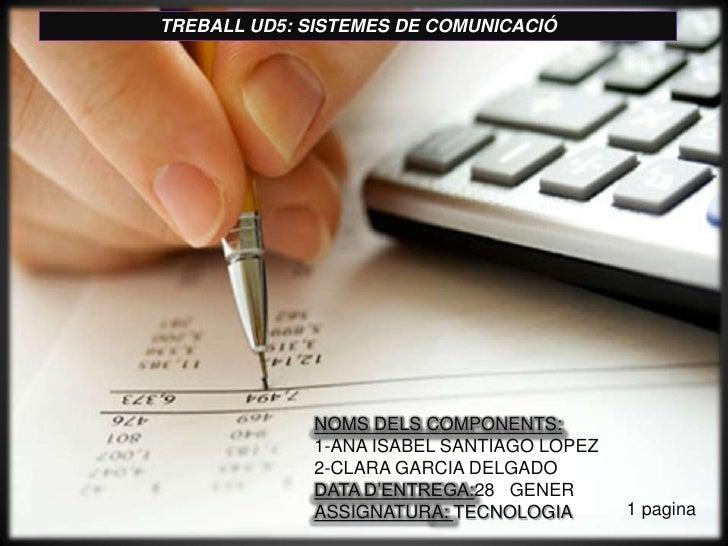 TREBALL UD5: SISTEMES DE COMUNICACIÓ <br />NOMS DELS COMPONENTS:<br />1-ANA ISABEL SANTIAGO LOPEZ<br />2-CLARA GARCIA DELG...