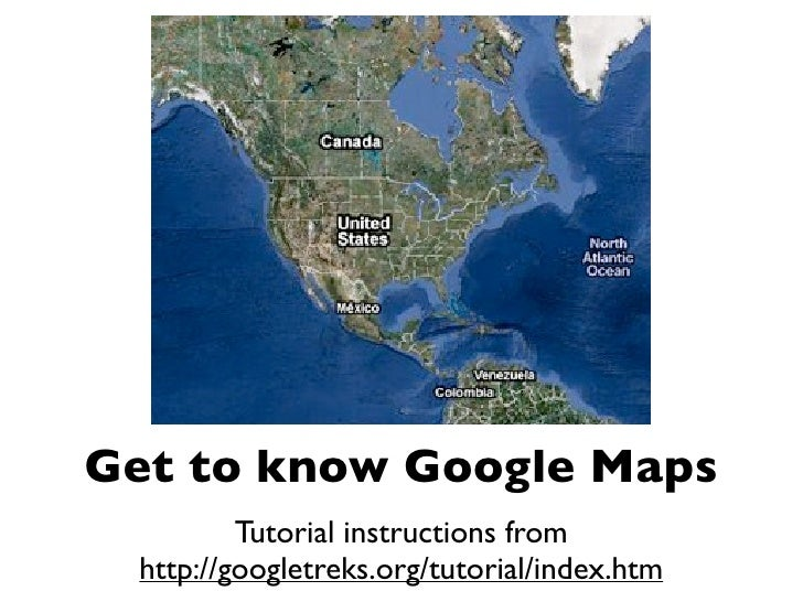Get to know Google Maps          Tutorial instructions from  http://googletreks.org/tutorial/index.htm