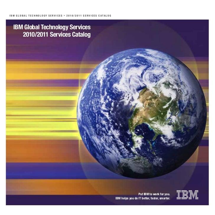 I B M G l o B a l T e c h n o l o Gy S e r v I c e S » 2 0 10 / 2 0 11 S e r v I c e S c aTa l o G   IBM Global Technology...