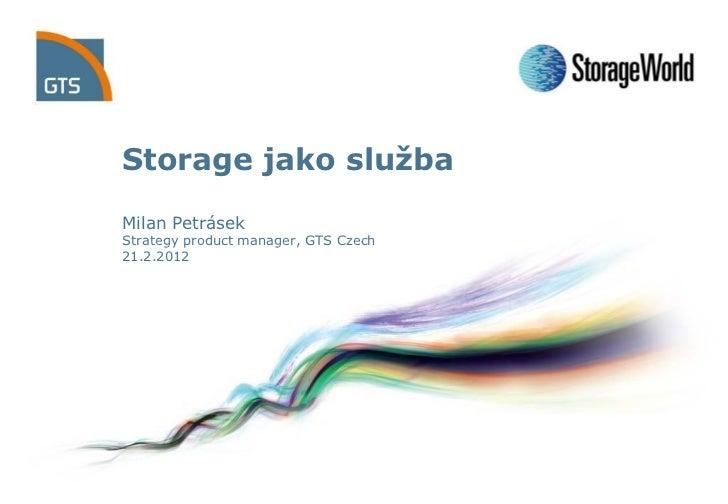 Storage jako službaMilan PetrásekStrategy product manager, GTS Czech21.2.2012