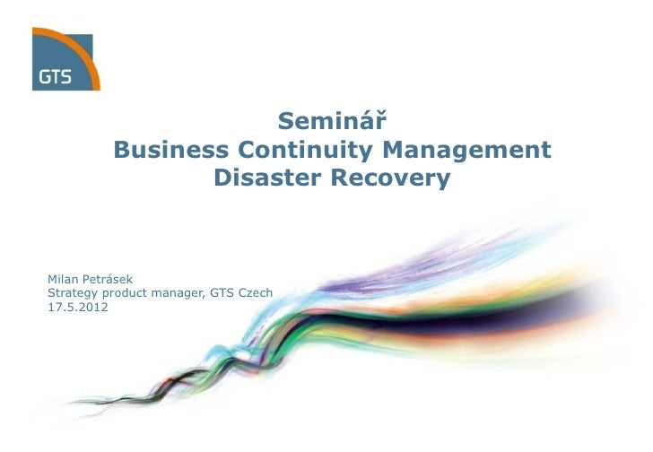 Seminář          Business Continuity Management                 Disaster RecoveryMilan PetrásekStrategy product manager, G...