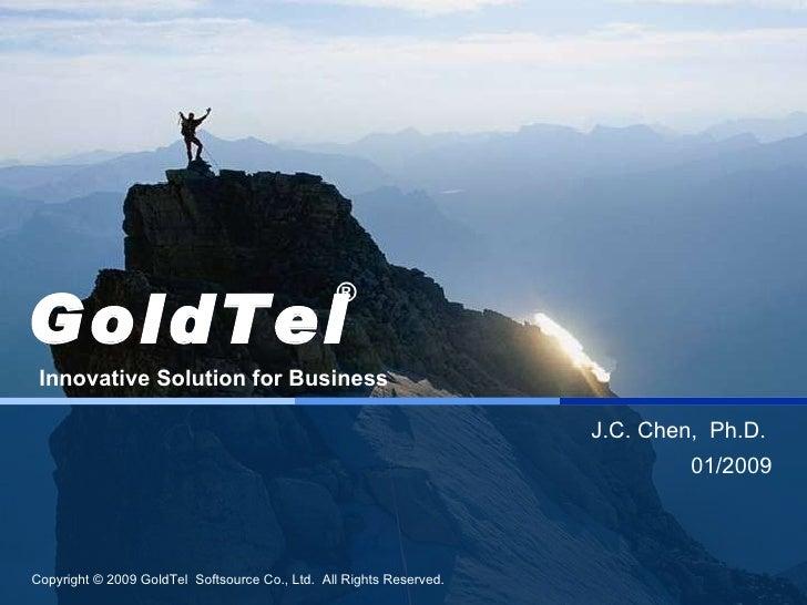 J.C. Chen,  Ph.D.  01/2009 GoldTel Innovative Solution for Business ®