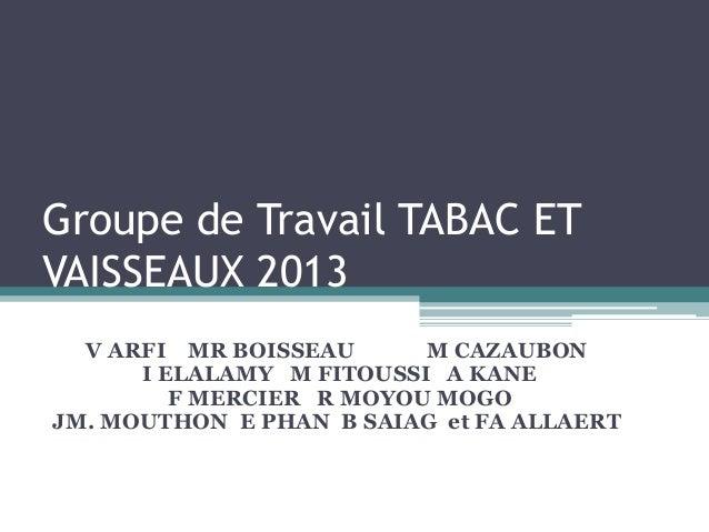 Groupe de Travail TABAC ETVAISSEAUX 2013  V ARFI MR BOISSEAU      M CAZAUBON      I ELALAMY M FITOUSSI A KANE         F ME...
