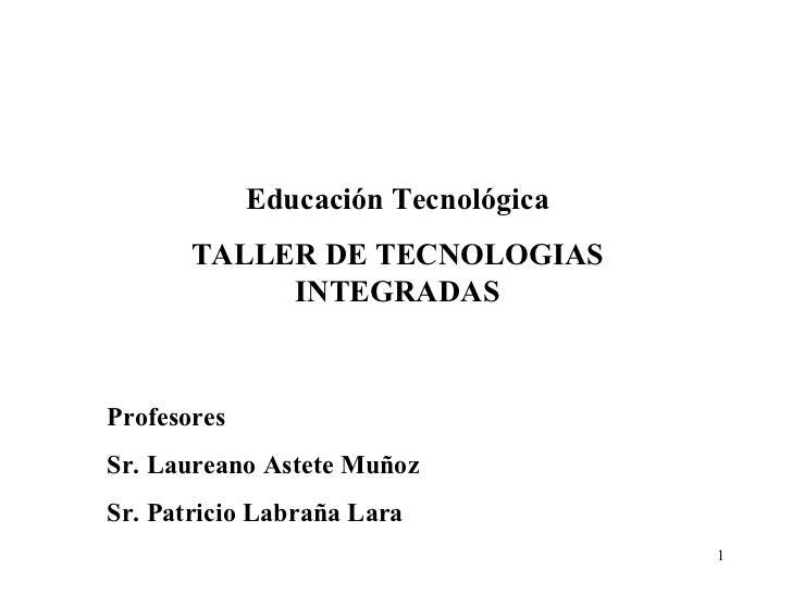 Educación Tecnológica TALLER DE TECNOLOGIAS INTEGRADAS Profesores Sr. Laureano Astete Muñoz Sr. Patricio Labraña Lara Edut...