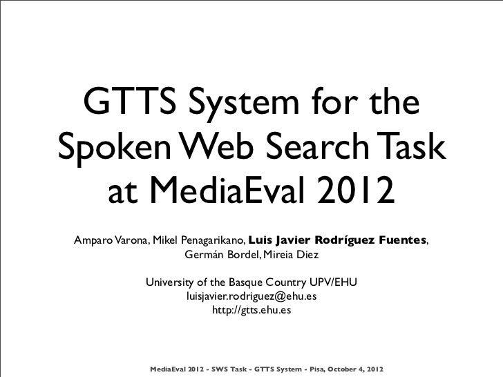 GTTS System for theSpoken Web Search Task   at MediaEval 2012Amparo Varona, Mikel Penagarikano, Luis Javier Rodríguez Fuen...