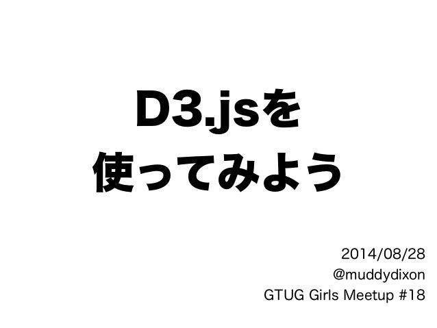 D3.jsを 使ってみよう 2014/08/28 @muddydixon GTUG Girls Meetup #18