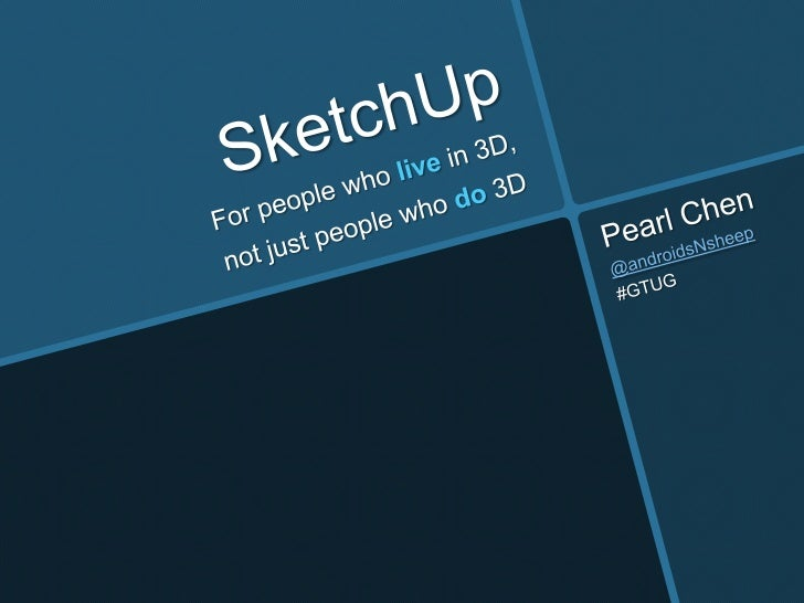 SketchUp<br />Pearl Chen<br />@androidsNsheep<br />#GTUG<br />For people who livein 3D,<br />not just people who do 3D<br />