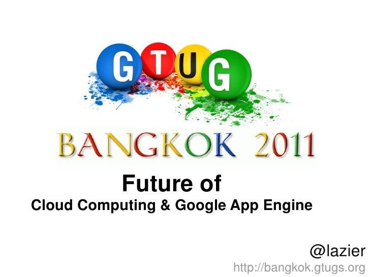 Future ofCloud Computing & Google App Engine                                      @lazier                         http://b...