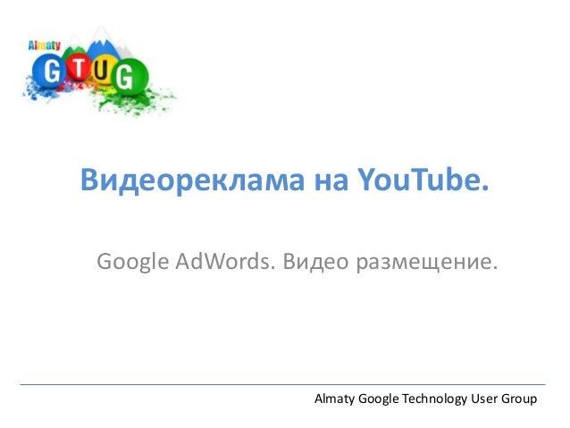 Видеореклама на YouTube.Google AdWords. Видео размещение.                 Almaty Google Technology User Group