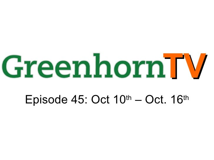 GreenhornTV Ep. 45 for Oct 10th to Oct 16th