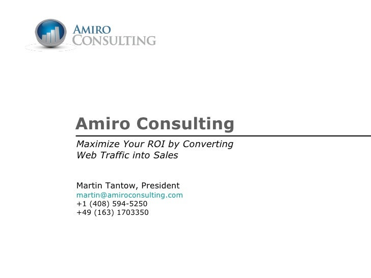 Amiro Consulting Maximize Your ROI by Converting Web Traffic into Sales Martin Tantow, President [email_address] +1 (408) ...