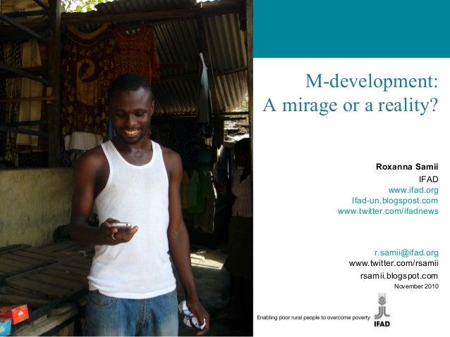 M-development: A mirage or a reality? Roxanna Samii IFAD www.ifad.org Ifad-un.blogspost.com www.twitter.com/ifadnews r.sam...