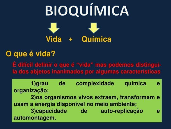 """BIOQUÍMICA<br />Vida<br />+<br />Química<br />O que é vida?<br />É difícildefinir o que é """"vida"""" maspodemosdistinguí-la do..."""