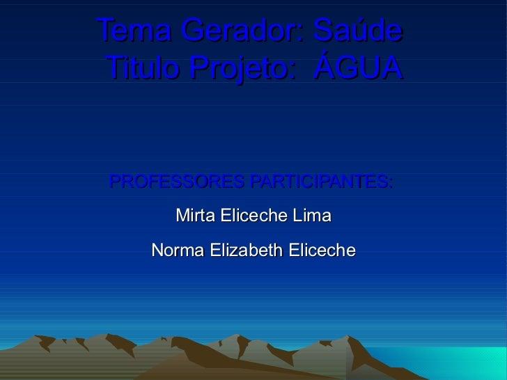 Tema Gerador: Saúde  Titulo Projeto:  ÁGUA PROFESSORES PARTICIPANTES:  Mirta Eliceche Lima Norma Elizabeth Eliceche