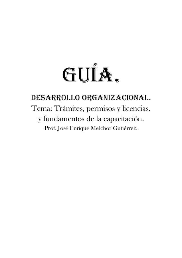 GUÍA.DESARROLLO ORGANIZACIONAL.Tema: Trámites, permisos y licencias. y fundamentos de la capacitación.    Prof. José Enriq...