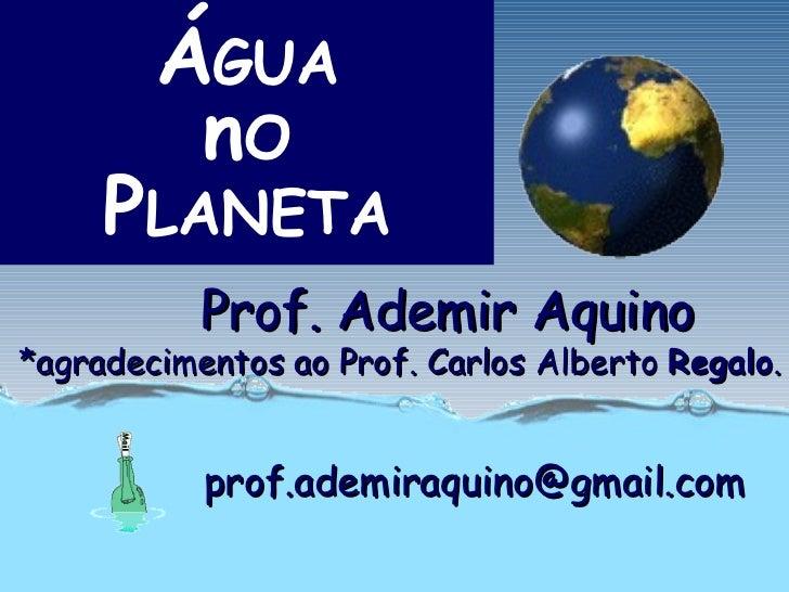 ÁGUA         nO     PLANETA           Prof. Ademir Aquino*agradecimentos ao Prof. Carlos Alberto Regalo.           prof.ad...