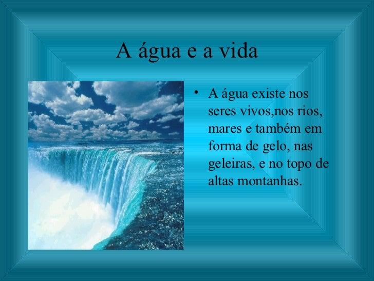 A água e a vida <ul><li>A água existe nos  seres vivos,nos rios, mares e também em forma de gelo, nas geleiras, e no topo ...