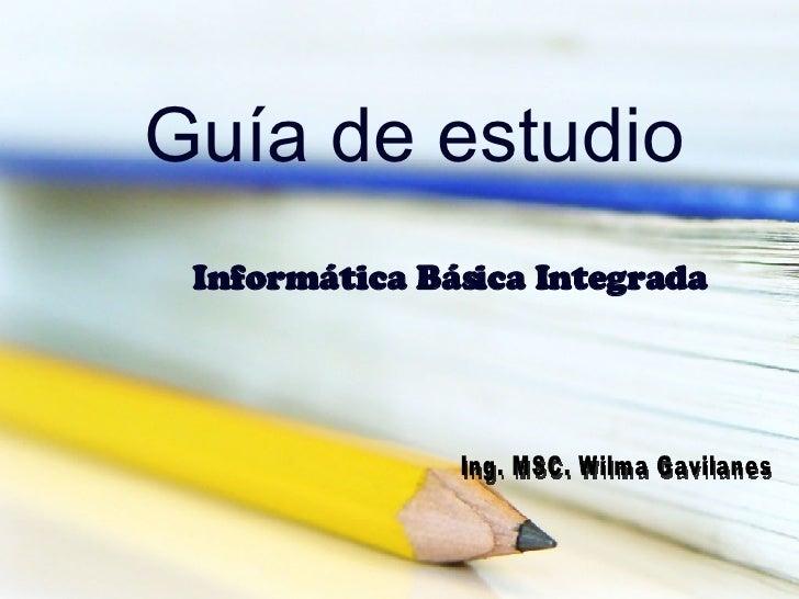 Guía de estudio Informática Básica Integrada  Ing. MSC. Wilma Gavilanes