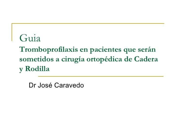 Guia  Tromboprofilaxis en pacientes que serán sometidos a cirugía ortopédica de Cadera y Rodilla Dr José Caravedo