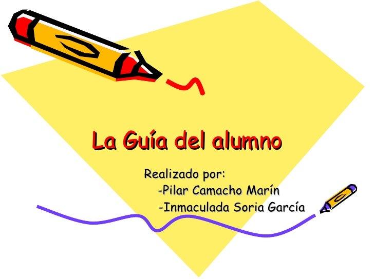 La Guía del alumno Realizado por:  -Pilar Camacho Marín -Inmaculada Soria García