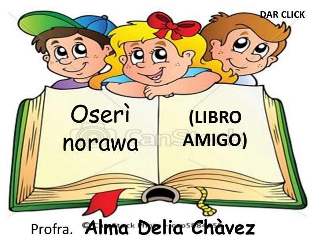 Oserì  norawa  (LIBRO  AMIGO)  Profra. Alma Delia Chàvez  DAR CLICK