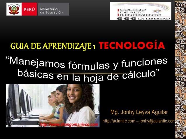 Mg. Jonhy Leyva Aguilar http://aulantic.com – jonhy@aulantic.com GUIA DE APRENDIZAJE 1 TECNOLOGÍA http://www.changomaniaco...