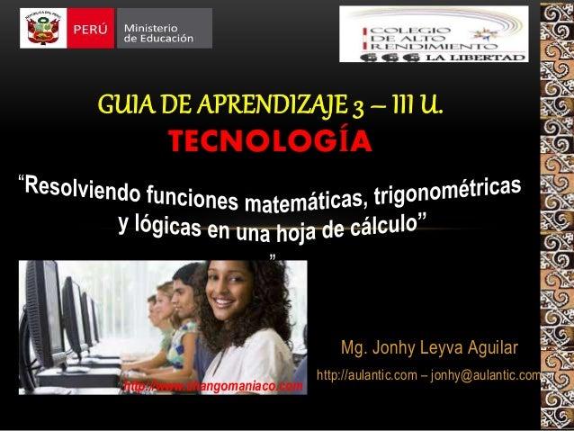 Mg. Jonhy Leyva Aguilar http://aulantic.com – jonhy@aulantic.com GUIA DE APRENDIZAJE 3 – III U. TECNOLOGÍA http://www.chan...