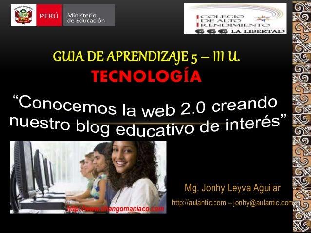 Mg. Jonhy Leyva Aguilar http://aulantic.com – jonhy@aulantic.com GUIA DE APRENDIZAJE 5 – III U. TECNOLOGÍA http://www.chan...
