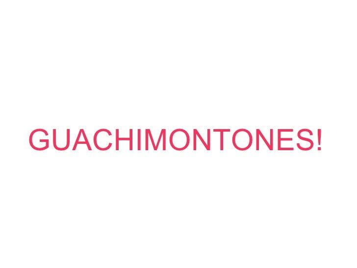 GUACHIMONTONES!