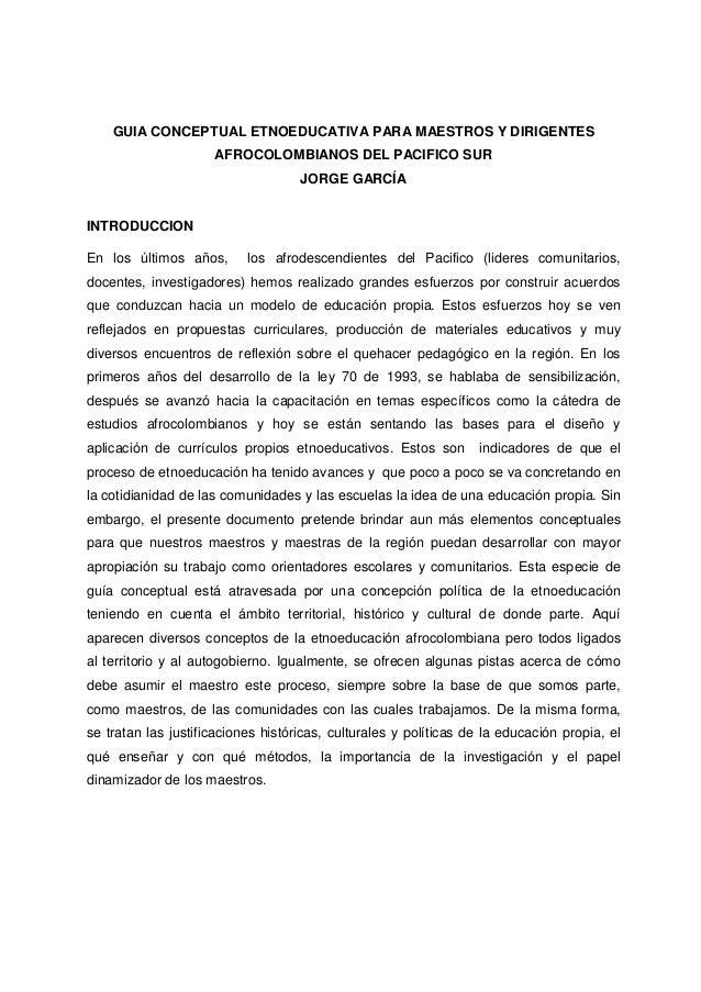 GUIA CONCEPTUAL ETNOEDUCATIVA PARA MAESTROS Y DIRIGENTES AFROCOLOMBIANOS DEL PACIFICO SUR JORGE GARCÍA INTRODUCCION En los...