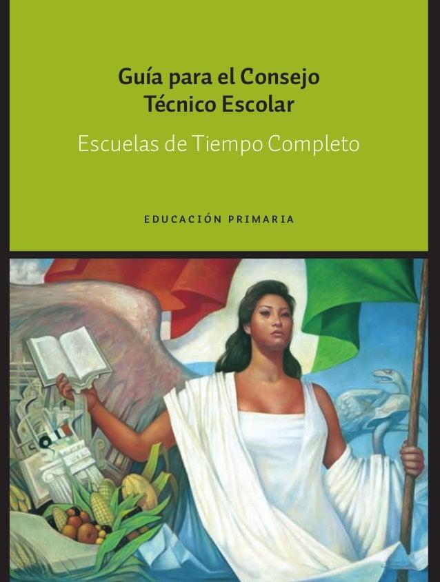 Guía para el ConsejoTécnico EscolarEscuelas de Tiempo CompletoE D U C A C I Ó N P R I M A R I AGUIA_ESC_TIEMP_COMP (Sin Fe...