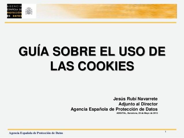 1Agencia Española de Protección de DatosGUÍA SOBRE EL USO DELAS COOKIESJesús Rubí NavarreteAdjunto al DirectorAgencia Espa...