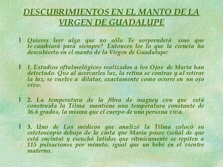 DESCUBRIMIENTOS EN EL MANTO DE LA VIRGEN DE GUADALUPE <ul><li>Quieres leer algo que no sólo Te sorprenderá sino que teca...