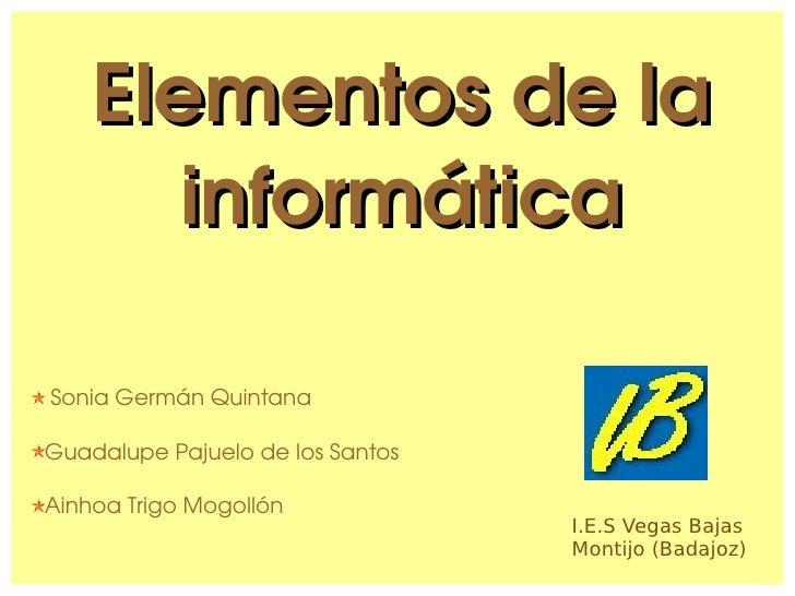 Elementos de la informática <ul><li>Sonia Germán Quintana </li></ul><ul><li>Guadalupe Pajuelo de los Santos </li></ul><ul>...
