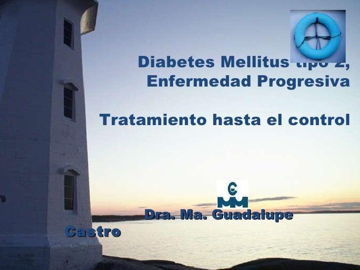 Diabetes Mellitus tipo 2, Enfermedad Progresiva Tratamiento hasta el control Dra. Ma. Guadalupe  Castro
