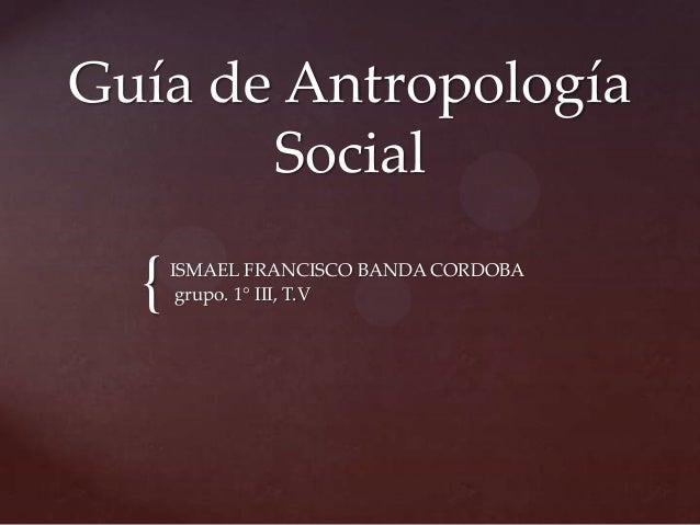 { Guía de Antropología Social ISMAEL FRANCISCO BANDA CORDOBA grupo. 1° III, T.V