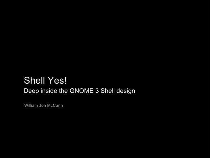 Shell Yes! Deep inside the GNOME 3 Shell design William Jon McCann