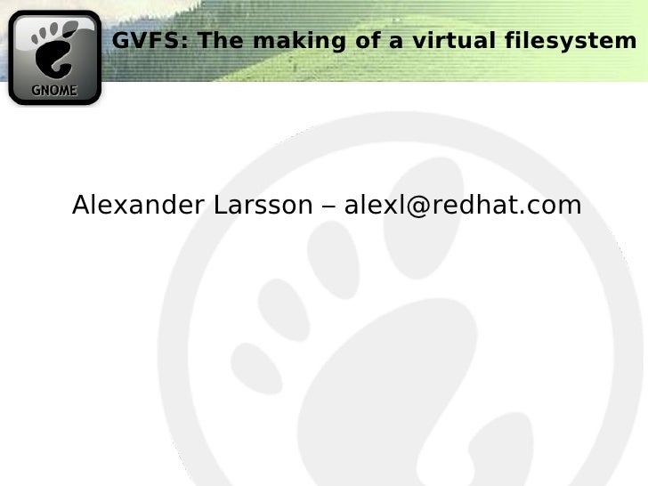 GVFS: The making of a virtual filesystem     Alexander Larsson – alexl@redhat.com