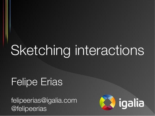 Sketching interactions Felipe Erias felipeerias@igalia.com @felipeerias