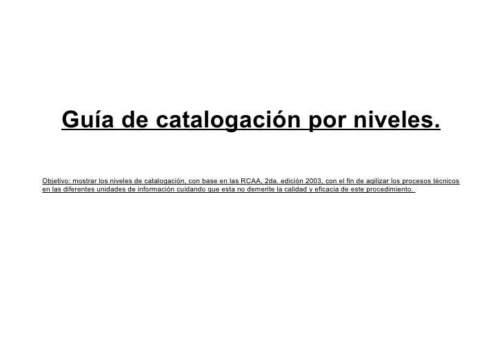 Guía de catalogación por niveles.  Objetivo: mostrar los niveles de catalogación, con base en las RCAA, 2da. edición 2003,...
