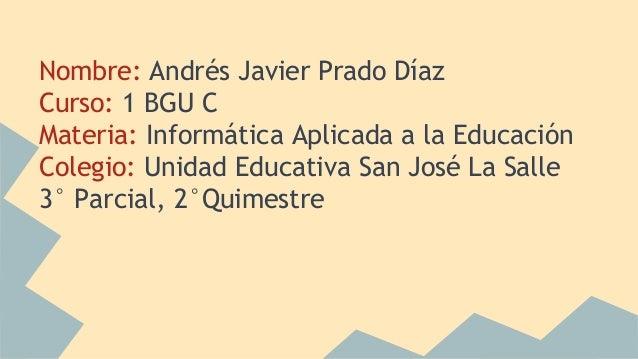 Nombre: Andrés Javier Prado Díaz Curso: 1 BGU C Materia: Informática Aplicada a la Educación Colegio: Unidad Educativa San...
