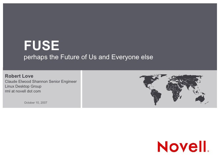 FUSE perhaps the Future of Us and Everyone else Robert Love Claude Elwood Shannon Senior Engineer Linux Desktop Group rml ...