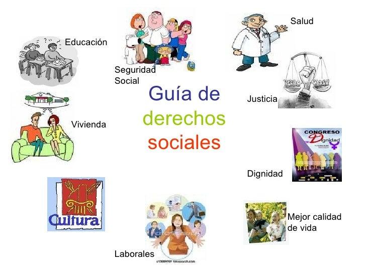 Guía de  derechos  sociales Educación Vivienda Salud Justicia Dignidad Mejor calidad de vida Laborales Seguridad Social