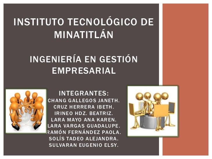 INSTITUTO TECNOLÓGICO DE       MINATITLÁN  INGENIERÍA EN GESTIÓN      EMPRESARIAL         INTEGRANTES:     CHANG GALLEGOS ...