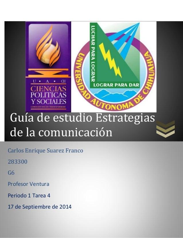 Guía de estudio Estrategias  de la comunicación  Carlos Enrique Suarez Franco  283300  G6  Profesor Ventura  Periodo 1 Tar...