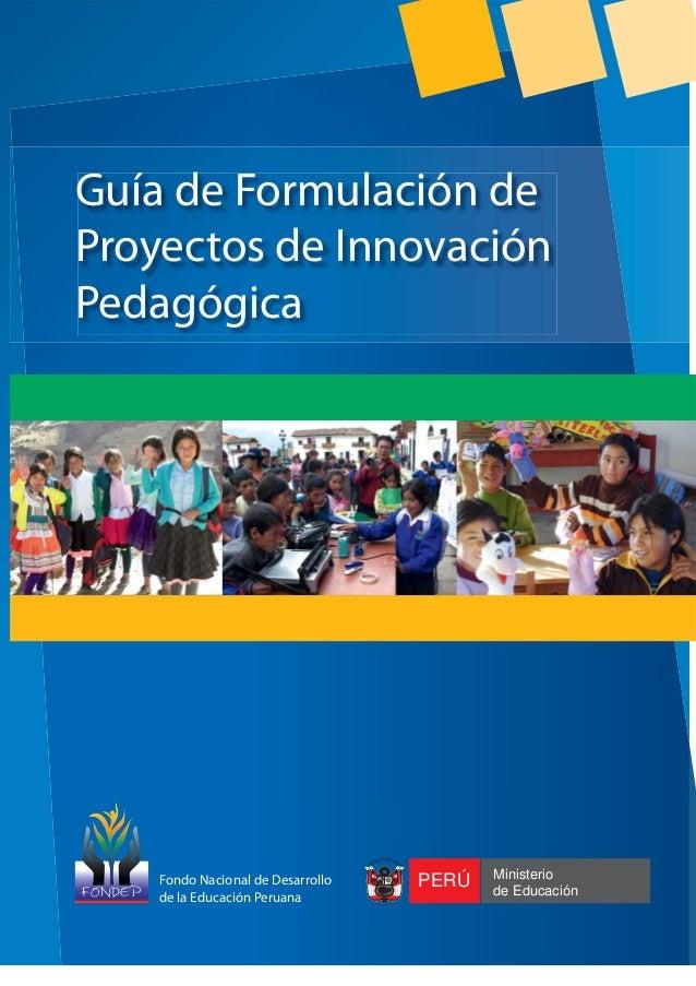 Fondo Nacional de Desarrollo de la Educación Peruana  ICA DEL P ER ÚBL EP  Ú  R  Guía de Formulación de Proyectos de Innov...