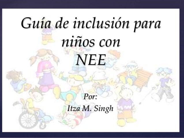 { Guía de inclusión para niños con NEE Por: Itza M. Singh