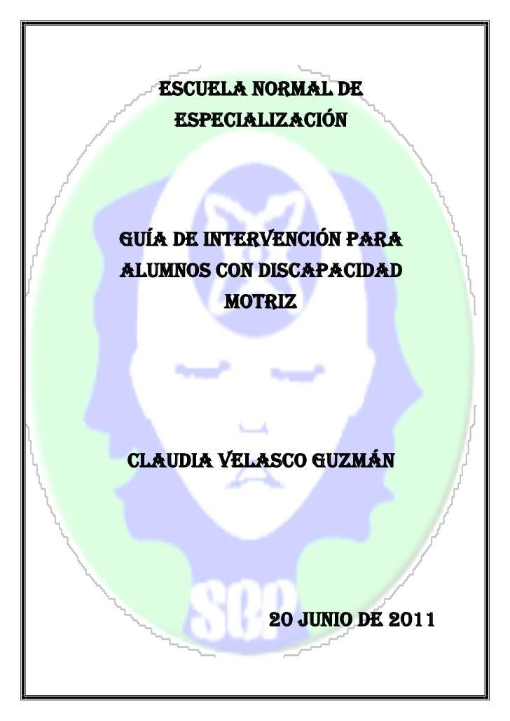 ESCUELA NORMAL DE    ESPECIALIZACIÓNGuía de intervención paraalumnos con discapacidad         motrizClaudia Velasco guzmán...