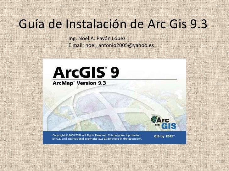 Guía de Instalación de Arc Gis 9.3<br />Ing. Noel A. Pavón López<br />E mail: noel_antonio2005@yahoo.es<br />