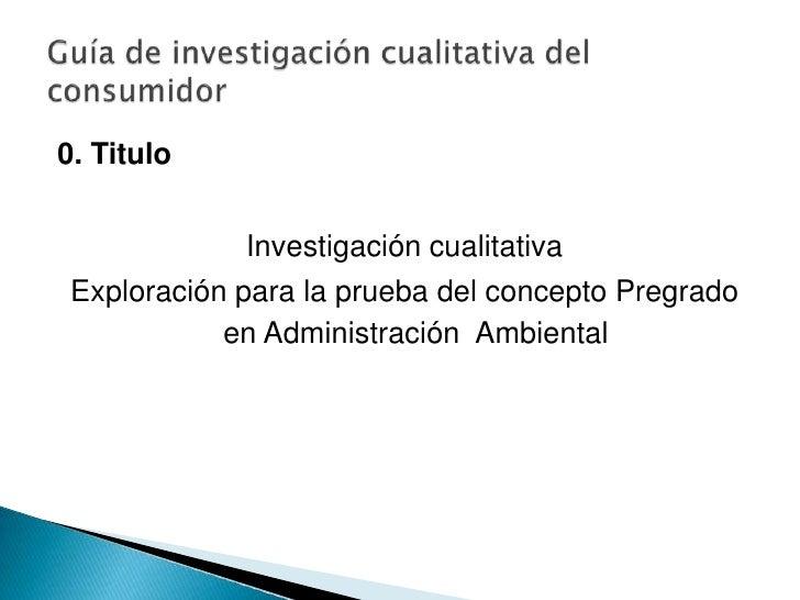 0. Titulo<br /><br />Investigación cualitativa<br />Exploración para la prueba del concepto Pregrado en Administración  A...